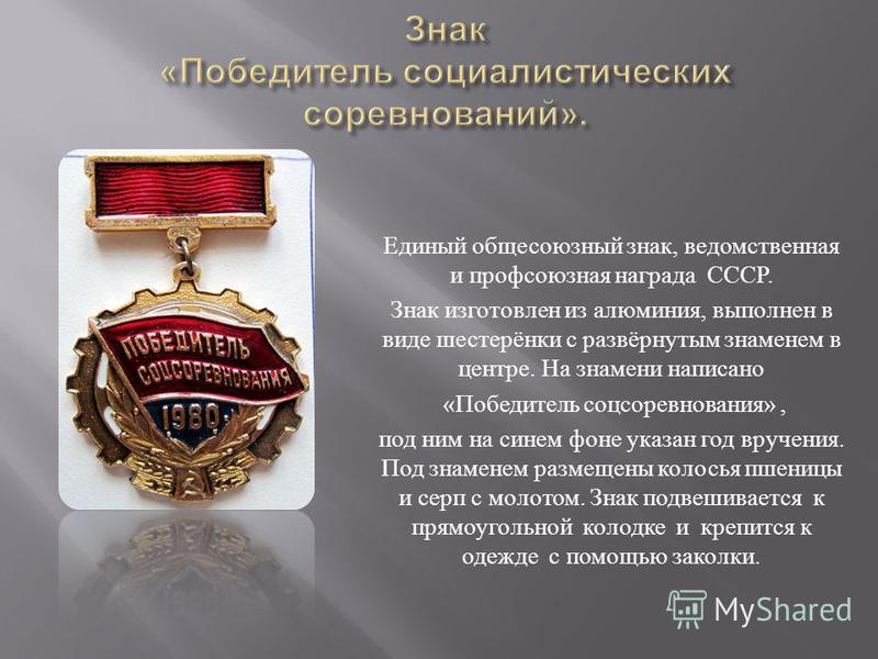 Единый общесоюзный знак, ведомственная и профсоюзная награда СССР. Знак изготовлен из алюминия, выполнен в виде шестерёнки с развёрнутым знаменем в центре. На знамени написано « Победитель соцсоревнования », под ним на синем фоне указан год вручения.