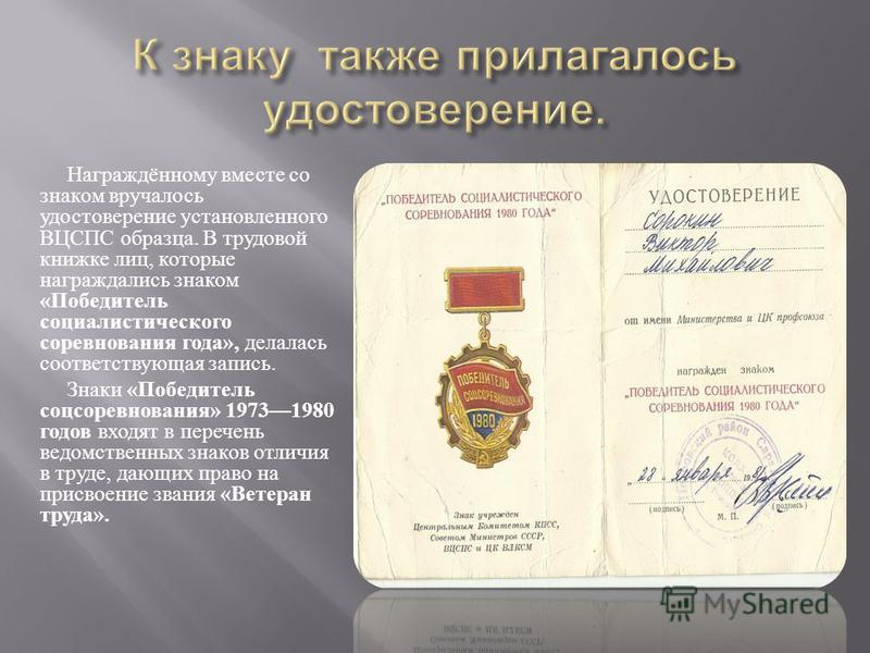 Награждённому вместе со знаком вручалось удостоверение установленного ВЦСПС образца. В трудовой книжке лиц, которые награждались знаком « Победитель социалистического соревнования года », делалась соответствующая запись. Знаки « Победитель соцсоревно