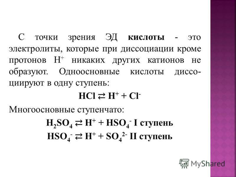 С точки зрения ЭД кислоты - это электролиты, которые при диссоциации кроме протонов Н + никаких других катионов не образуют. Одноосновные кислоты диссоциируют в одну ступень: HCl H + + Cl - Многоосновные ступенчато: H 2 SO 4 H + + HSO 4 - I ступень H