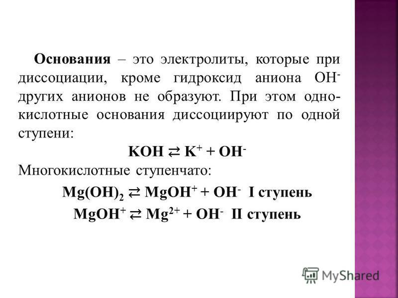 Основания – это электролиты, которые при диссоциации, кроме гидроксид аниона ОН - других анионов не образуют. При этом одно- кислотные основания диссоциируют по одной ступени: KOH K + + OH - Многокислотные ступенчато: Mg(OH) 2 MgOH + + OH - I ступень