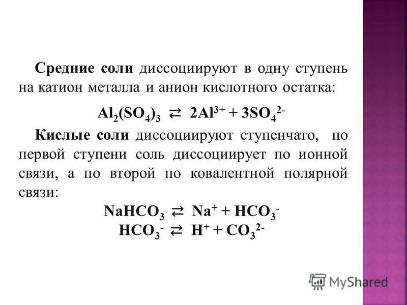 Средние соли диссоциируют в одну ступень на катион металла и анион кислотного остатка: Al 2 (SO 4 ) 3 2Al 3+ + 3SO 4 2- Кислые соли диссоциируют ступенчато, по первой ступени соль диссоциирует по ионной связи, а по второй по ковалентной полярной связ