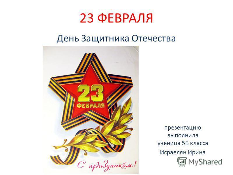 23 ФЕВРАЛЯ День Защитника Отечества презентацию выполнила ученица 5Б класса Исраелян Ирина