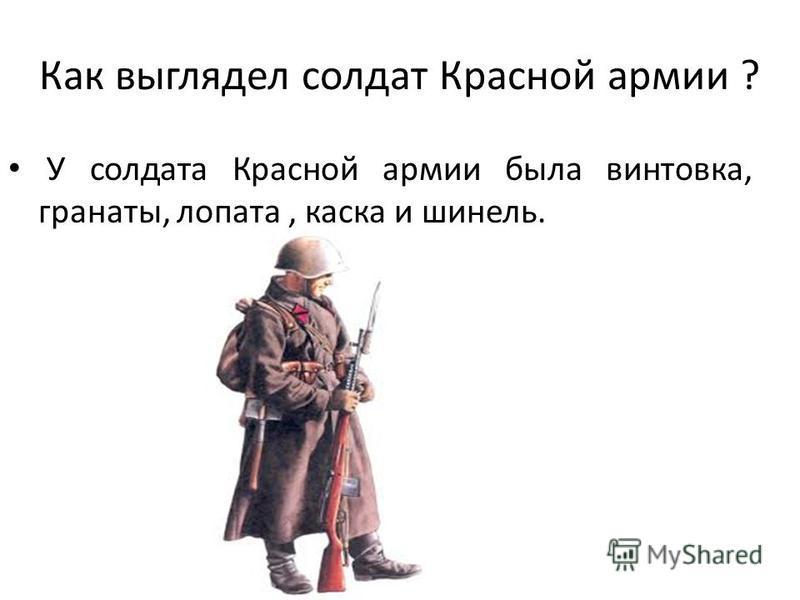 Как выглядел солдат Красной армии ? У солдата Красной армии была винтовка, гранаты, лопата, каска и шинель.