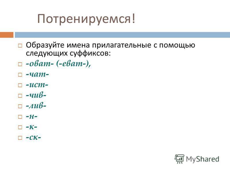 Потренируемся ! Образуйте имена прилагательные с помощью следующих суффиксов : -оват- (-еват-), -чат- -ист- -чив- -лив- -н- -к- -ск-