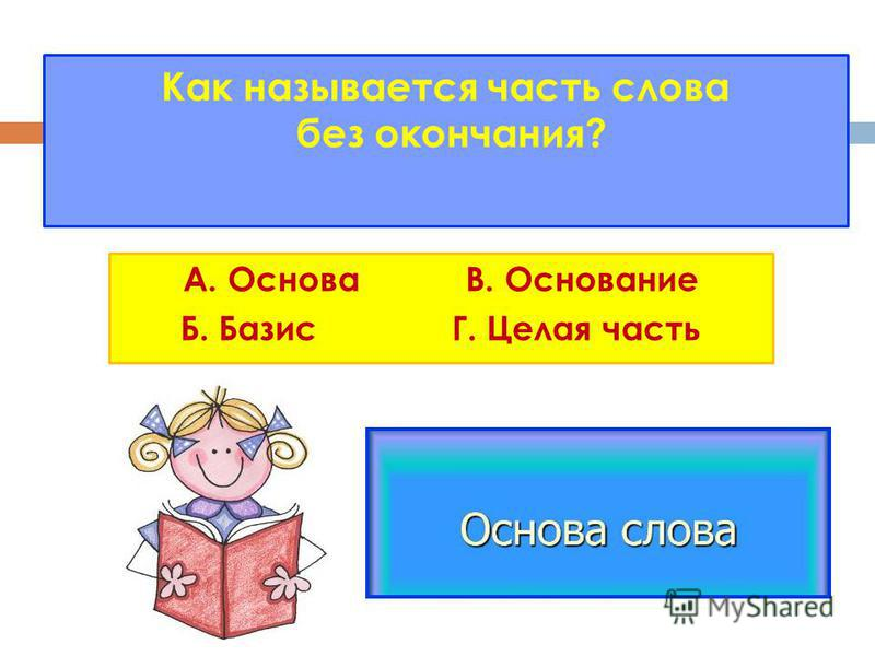 Как называется часть слова без окончания? А. Основа В. Основание Б. Базис Г. Цела я часть