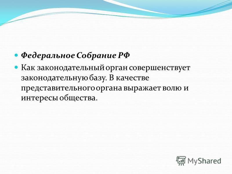 Федеральное Собрание РФ Как законодательный орган совершенствует законодательную базу. В качестве представительного органа выражает волю и интересы общества.
