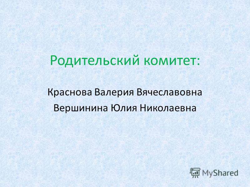 Родительский комитет: Краснова Валерия Вячеславовна Вершинина Юлия Николаевна