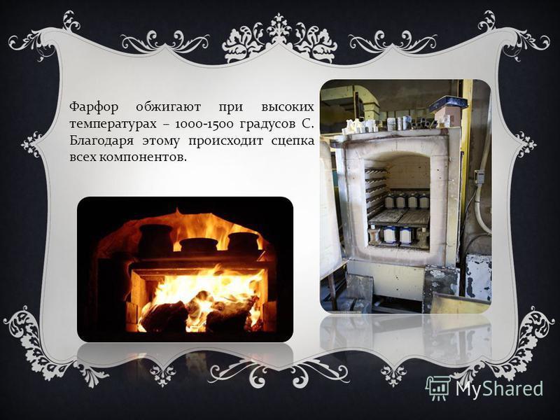 Фарфор обжигают при высоких температурах – 1000-1500 градусов С. Благодаря этому происходит сцепка всех компонентов.