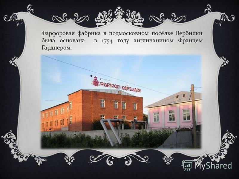 Фарфоровая фабрика в подмосковном посёлке Вербилки была основана в 1754 году англичанином Францем Гарднером.