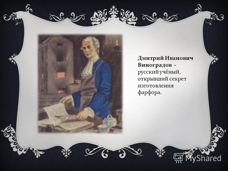 Дмитрий Иванович Виноградов - русский учёный, открывший секрет изготовления фарфора.