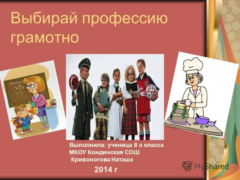 Выбирай профессию грамотно Выполнила: ученица 8 а класса МКОУ Кондинская СОШ Кривоногова Наташа 2014 г