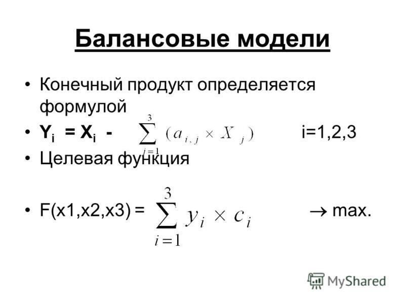 Балансовые модели Конечный продукт определяется формулой Y i = X i - i=1,2,3 Целевая функция F(x1,x2,x3) = max.