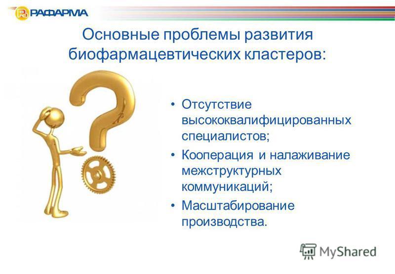 Основные проблемы развития биофармацевтических кластеров: Отсутствие высококвалифицированных специалистов; Кооперация и налаживание меж структурных коммуникаций; Масштабирование производства.