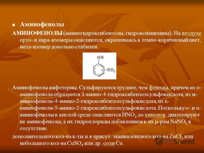 Аминофенолы АМИНОФЕНОЛЫ (аминогидроксибензолы, гидроксианилины). На воздухе орто- и пара-изомеры окисляются, окрашиваясь в темно-коричневый цвет, мета-изомер довольно стабилен.воздухе Аминофенолы амфотерны. Сульфируются труднее, чем фенолы, причем из