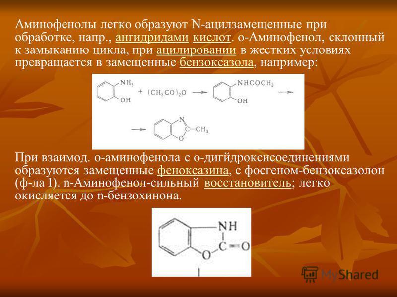 Аминофенолы легко образуют N-ацилзамещенные при обработке, напр., ангидридами кислот. о-Аминофенол, склонный к замыканию цикла, при ацилировании в жестких условиях превращается в замещенные бензоксазола, например:ангидридамикислотацилированиибензокса