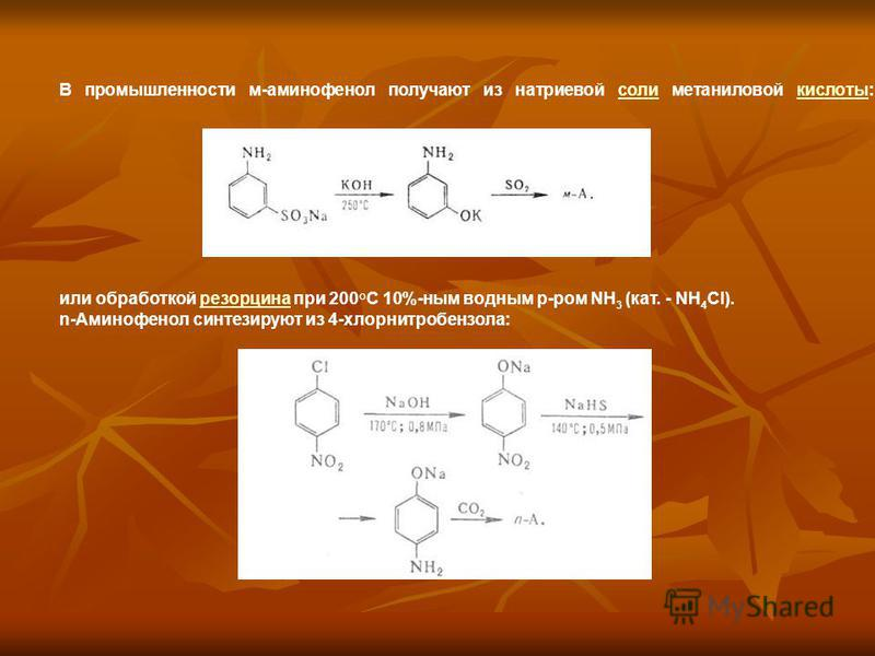 В промышленности м-аминофенол получают из натриевой соли метаниловой кислоты:соли кислоты или обработкой резорцина при 200°С 10%-ным водным р-ром NH 3 (кат. - NH 4 Cl).резорцина n-Аминофенол синтезируют из 4-хлорнитробензола:
