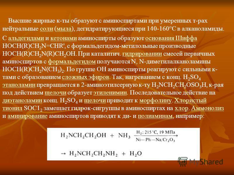 Высшие жирные к-ты образуют с аминоспиртеми при умеренных т-рах нейтральные соли (мыла), дегидратирующиеся при 140-160°С в алканоламиды.солимыла С альдегидами и кетонами аминоспирты образуют основания Шиффа HOCH(R)CH 2 N=CHR', с формальдегидом-метило
