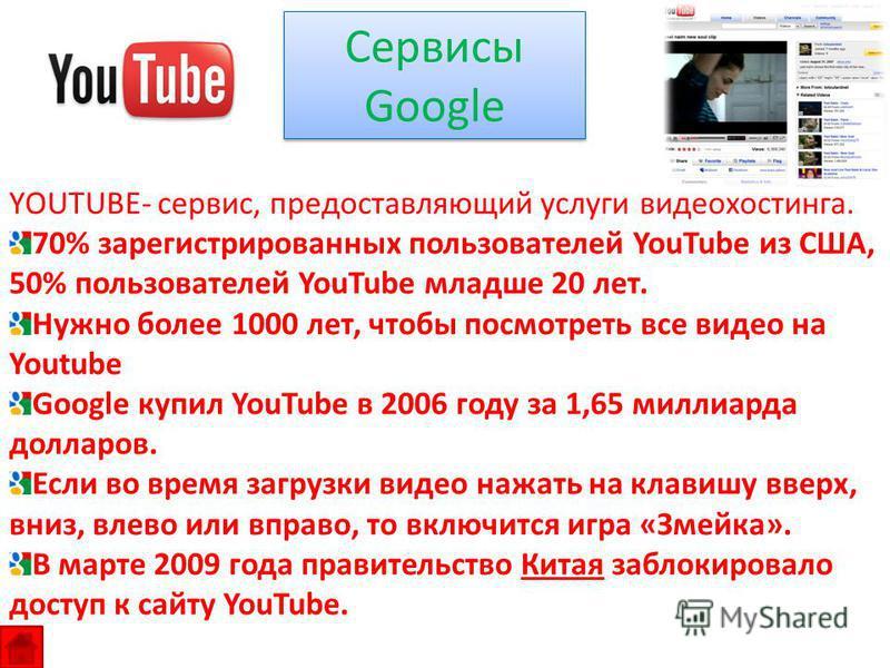 Сервисы Google YOUTUBE- сервис, предоставляющий услуги видеохостинга. 70% зарегистрированных пользователей YouTube из США, 50% пользователей YouTube младше 20 лет. Нужно более 1000 лет, чтобы посмотреть все видео на Youtube Google купил YouTube в 200