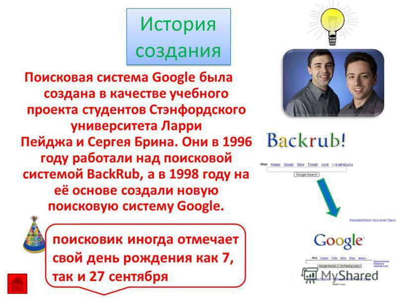 Поисковая система Google была создана в качестве учебного проекта студентов Стэнфордского университета Ларри Пейджа и Сергея Брина. Они в 1996 году работали над поисковой системой BackRub, а в 1998 году на её основе создали новую поисковую систему Go