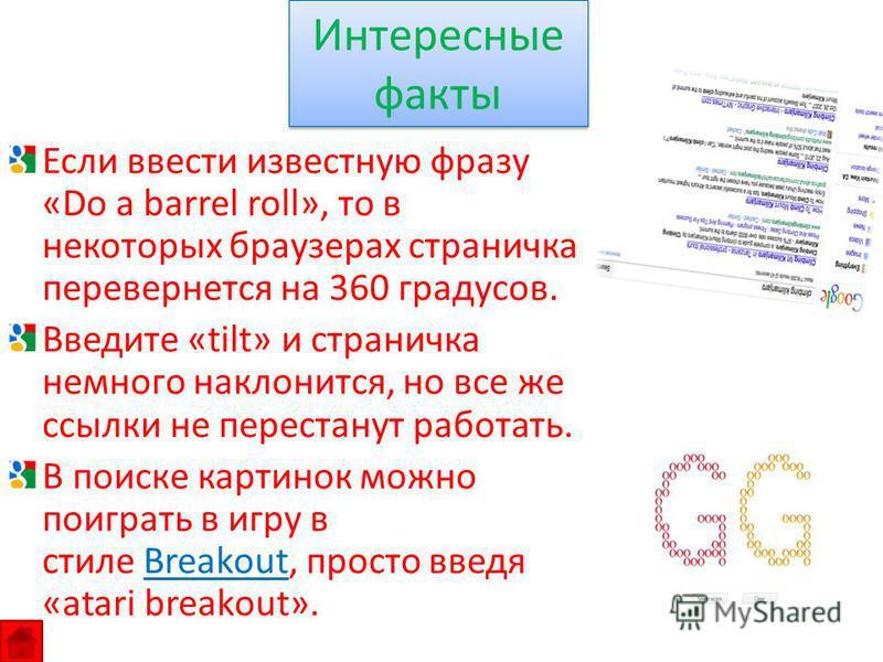 Если ввести известную фразу «Do a barrel roll», то в некоторых браузерах страничка перевернется на 360 градусов. Введите «tilt» и страничка немного наклонится, но все же ссылки не перестанут работать. В поиске картинок можно поиграть в игру в стиле B