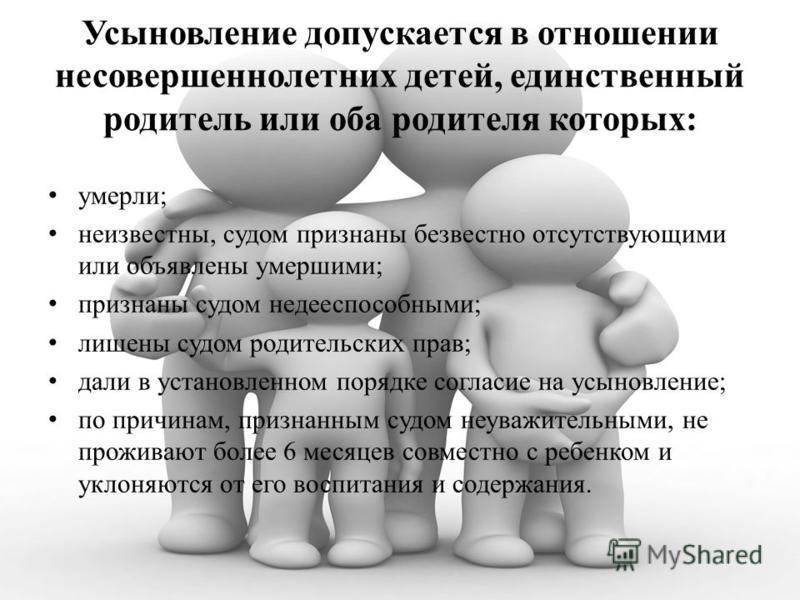 Усыновление допускается в отношении несовершеннолетних детей, единственный родитель или оба родителя которых: умерли; неизвестны, судом признаны безвестно отсутствующими или объявлены умершими; признаны судом недееспособными; лишены судом родительски