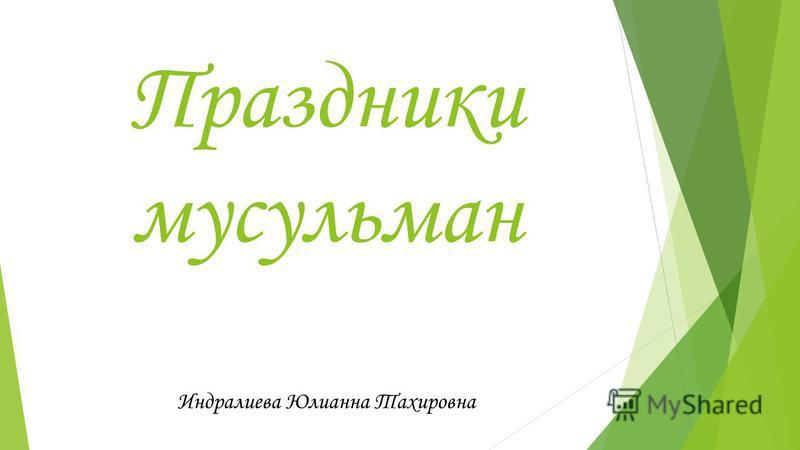 Праздники мусульман Индралиева Юлианна Тахировна