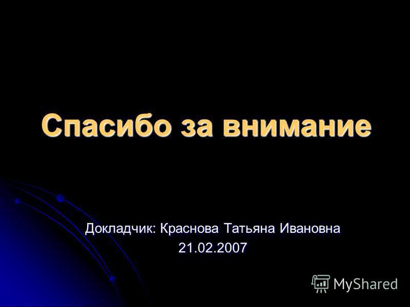 Спасибо за внимание Докладчик: Краснова Татьяна Ивановна 21.02.2007