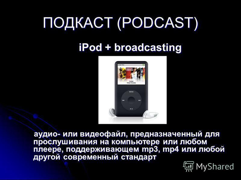 ПОДКАСТ (PODCAST) iPod + broadcasting аудио- или видеофайл, предназначенный для прослушивания на компьютере или любом плеере, поддерживающем mp3, mp4 или любой другой современный стандарт
