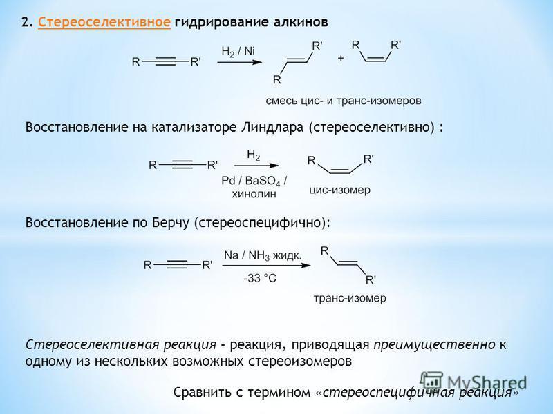 2. Стереоселективное гидрирование алкинов Восстановление по Берчу (стереоспецифичной): Стереоселективная реакция – реакция, приводящая преимущественно к одному из нескольких возможных стереоизомеров Сравнить с термином «стереоспецифичная реакция» Вос