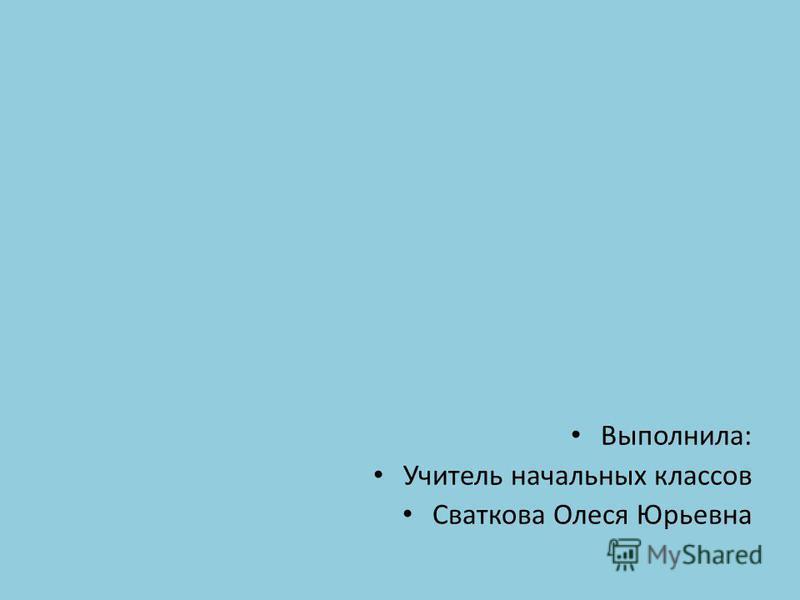 Выполнила: Учитель начальных классов Сваткова Олеся Юрьевна