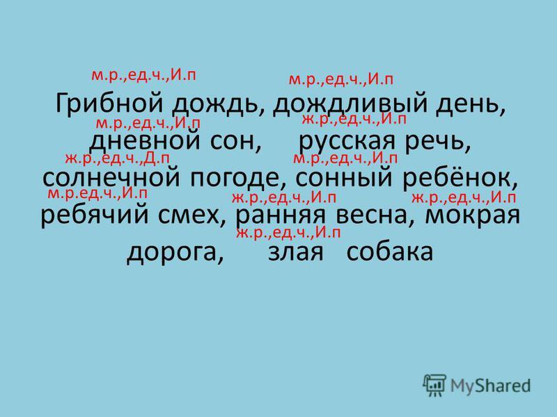 Грибной дождь, дождливый день, дневной сон, русская речь, солнечной погоде, сонный ребёнок, ребячий смех, ранняя весна, мокрая дорога, злая собака м.р.,ед.ч.,И.п ж.р.,ед.ч.,И.п ж.р.,ед.ч.,Д.пм.р.,ед.ч.,И.п м.р.ед.ч.,И.п ж.р.,ед.ч.,И.п м.р.,ед.ч.,И.п