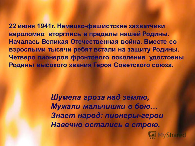 22 июня 1941 г. Немецко-фашистские захватчики вероломно вторглись в пределы нашей Родины. Началась Великая Отечественная война. Вместе со взрослыми тысячи ребят встали на защиту Родины. Четверо пионеров фронтового поколения удостоены Родины высокого