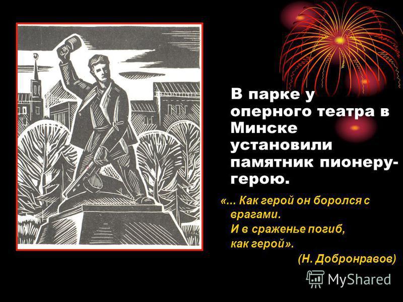 В парке у оперного театра в Минске установили памятник пионеру- герою. «... Как герой он боролся с врагами. И в сраженье погиб, как герой». (Н. Добронравов)