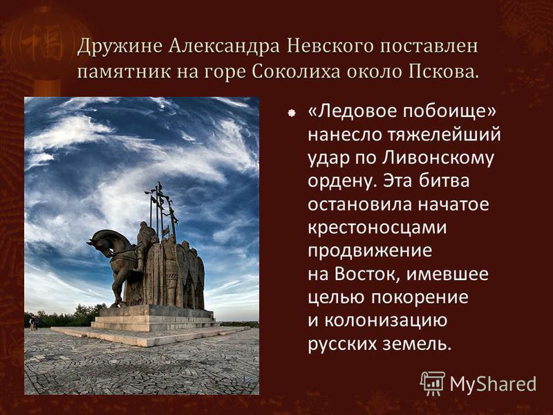 «Ледовое побоище» нанесло тяжелейший удар по Ливонскому ордену. Эта битва остановила начатое крестоносцами продвижение на Восток, имевшее целью покорение и колонизацию русских земель.