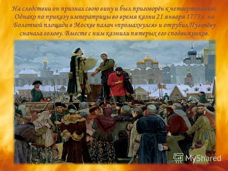 На следствии он признал свою вину и был приговорён к четвертованию. Однако по приказу императрицы во время казни 21 января 1775 г. на Болотной площади в Москве палач «промахнулся» и отрубил Пугачёву сначала голову. Вместе с ним казнили пятерых его сп