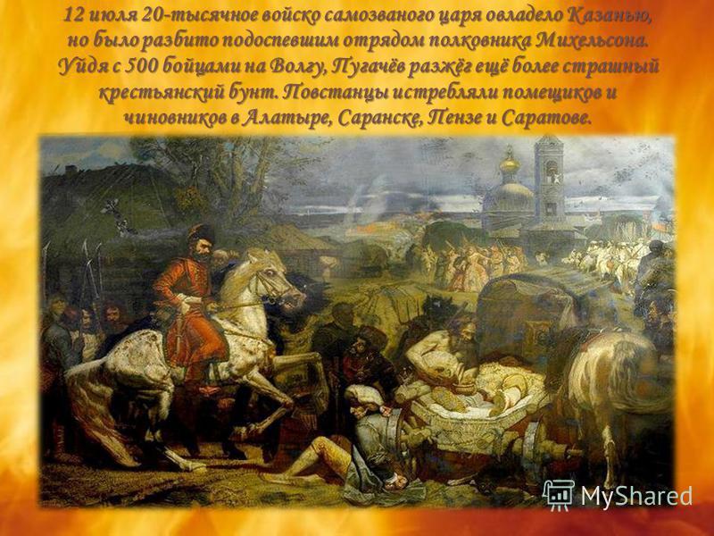 12 июля 20-тысячное войско самозваного царя овладело Казанью, но было разбито подоспевшим отрядом полковника Михельсона. Уйдя с 500 бойцами на Волгу, Пугачёв разжёг ещё более страшный крестьянский бунт. Повстанцы истребляли помещиков и чиновников в А