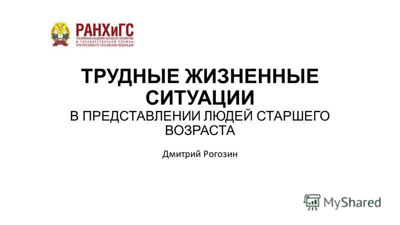 ТРУДНЫЕ ЖИЗНЕННЫЕ СИТУАЦИИ В ПРЕДСТАВЛЕНИИ ЛЮДЕЙ СТАРШЕГО ВОЗРАСТА Дмитрий Рогозин