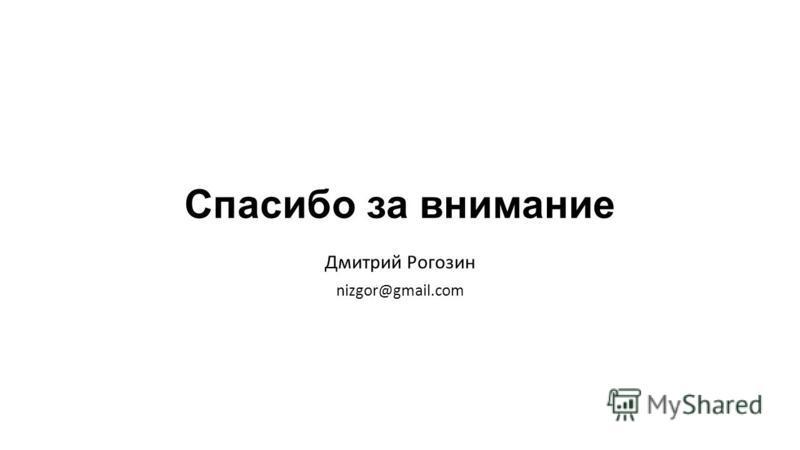 Спасибо за внимание Дмитрий Рогозин nizgor@gmail.com