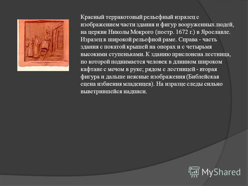 Красный терракотовый рельефный изразец с изображением части здания и фигур вооруженных людей, на церкви Николы Мокрого (постр. 1672 г.) в Ярославле. Изразец в широкой рельефной раме. Справа - часть здания с покатой крышей на опорах и с четырьмя высок