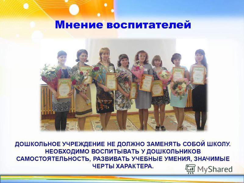 http://linda6035.ucoz.ru/ ДОШКОЛЬНОЕ УЧРЕЖДЕНИЕ НЕ ДОЛЖНО ЗАМЕНЯТЬ СОБОЙ ШКОЛУ. НЕОБХОДИМО ВОСПИТЫВАТЬ У ДОШКОЛЬНИКОВ САМОСТОЯТЕЛЬНОСТЬ, РАЗВИВАТЬ УЧЕБНЫЕ УМЕНИЯ, ЗНАЧИМЫЕ ЧЕРТЫ ХАРАКТЕРА. Мнение воспитателей