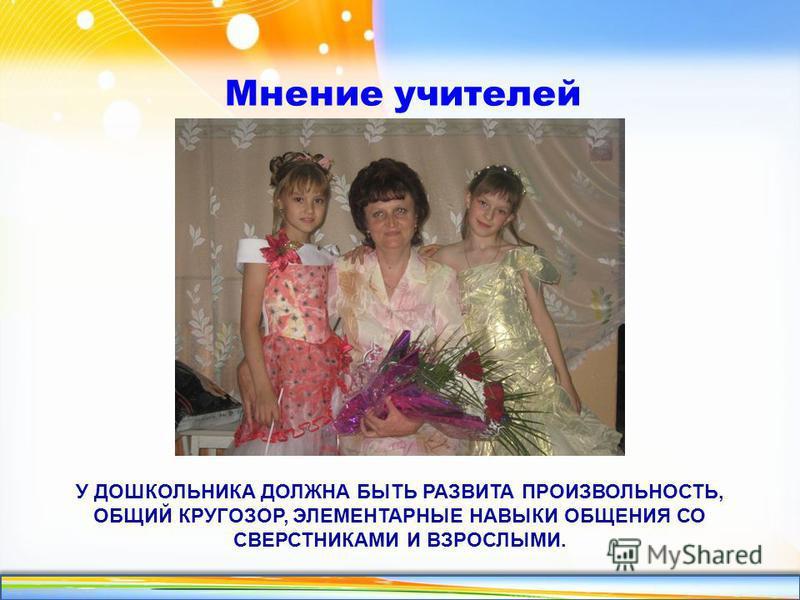 http://linda6035.ucoz.ru/ У ДОШКОЛЬНИКА ДОЛЖНА БЫТЬ РАЗВИТА ПРОИЗВОЛЬНОСТЬ, ОБЩИЙ КРУГОЗОР, ЭЛЕМЕНТАРНЫЕ НАВЫКИ ОБЩЕНИЯ СО СВЕРСТНИКАМИ И ВЗРОСЛЫМИ. Мнение учителей