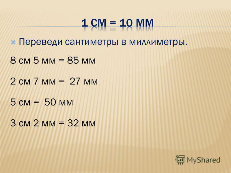 Переведи сантиметры в миллиметры. 8 см 5 мм = 85 мм 2 см 7 мм = 27 мм 5 см = 50 мм 3 см 2 мм = 32 мм