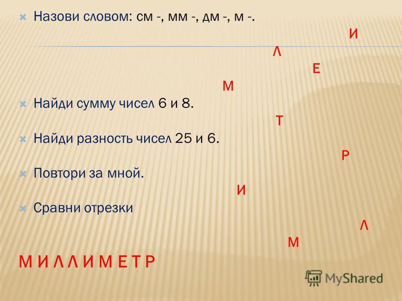Назови словом: см -, мм -, дм -, м -. И Л Е М Найди сумму чисел 6 и 8. Т Найди разность чисел 25 и 6. Р Повтори за мной. И Сравни отрезки Л М М И Л Л И М Е Т Р
