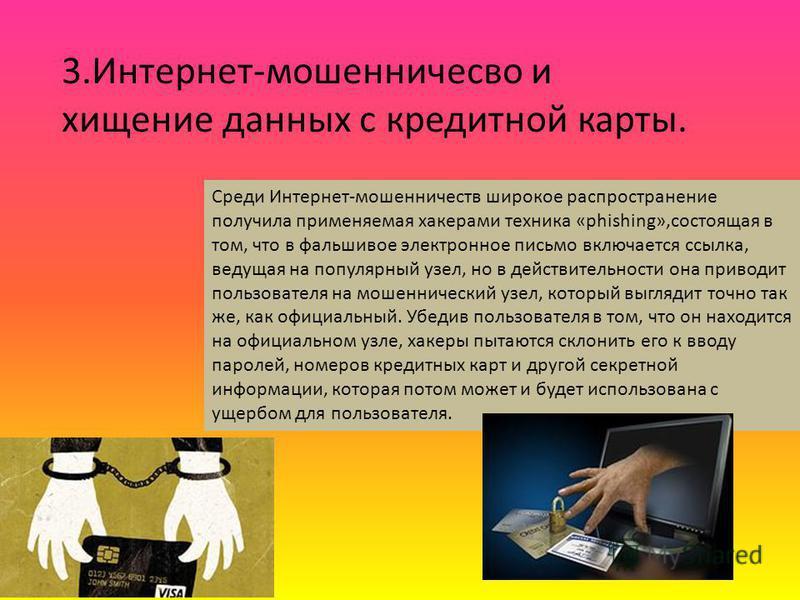 3.Интернет-мошенничесво и хищение данных с кредитной карты. Среди Интернет-мошенничеств широкое распространение получила применяемая хакерами техника «phishing»,состоящая в том, что в фальшивое электронное письмо включается ссылка, ведущая на популяр