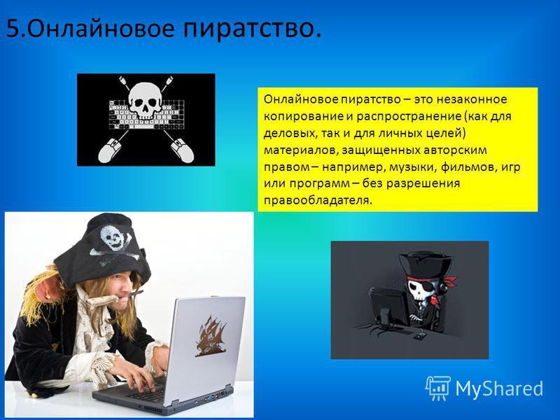 5. Онлайновое пиратство. Онлайновое пиратство – это незаконное копирование и распространение (как для деловых, так и для личных целей) материалов, защищенных авторским правом – например, музыки, фильмов, игр или программ – без разрешения правообладат
