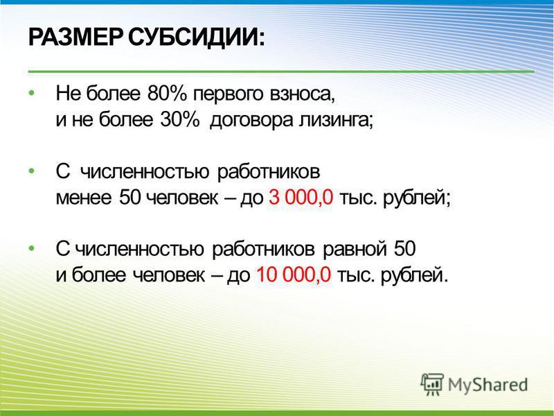 РАЗМЕР СУБСИДИИ: Не более 80% первого взноса, и не более 30% договора лизинга; С численностью работников менее 50 человек – до 3 000,0 тыс. рублей; С численностью работников равной 50 и более человек – до 10 000,0 тыс. рублей.