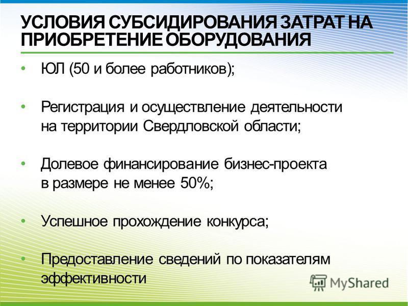 УСЛОВИЯ СУБСИДИРОВАНИЯ ЗАТРАТ НА ПРИОБРЕТЕНИЕ ОБОРУДОВАНИЯ ЮЛ (50 и более работников); Регистрация и осуществление деятельности на территории Свердловской области; Долевое финансирование бизнес-проекта в размере не менее 50%; Успешное прохождение кон