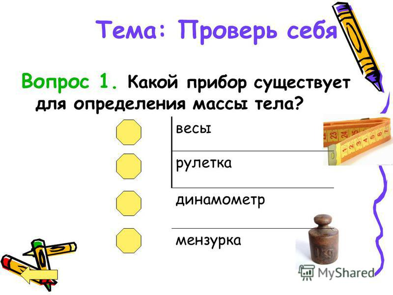 Тема: Проверь себя Вопрос 1. Какой прибор существует для определения массы тела? весы рулетка динамометр мензурка