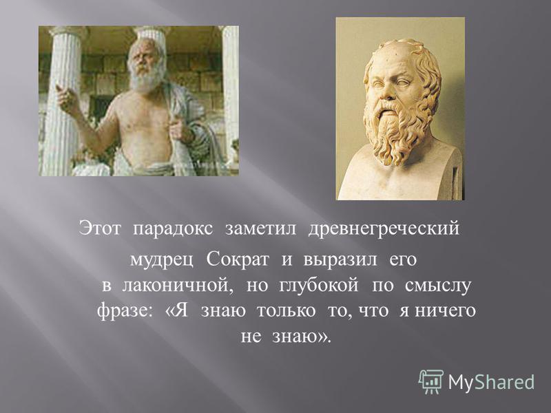 Этот парадокс заметил древнегреческий мудрец Сократ и выразил его в лаконичной, но глубокой по смыслу фразе: «Я знаю только то, что я ничего не знаю».