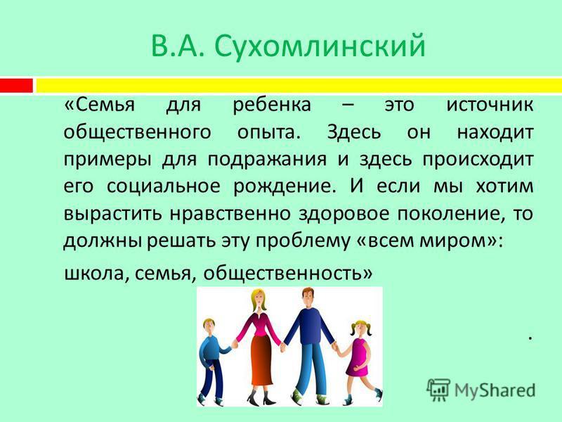 В. А. Сухомлинский « Семья для ребенка – это источник общественного опыта. Здесь он находит примеры для подражания и здесь происходит его социальное рождение. И если мы хотим вырастить нравственно здоровое поколение, то должны решать эту проблему « в